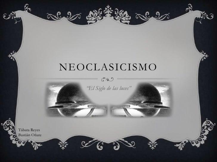 """NEOCLASICISMO                   """"El Siglo de las luces""""Tábata ReyesBastián Oñate"""