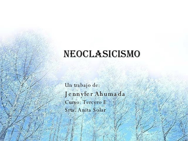 Neoclasicismo  Un trabajo de: J e nnyfe r Ah um a da Curso: Tercero E S rta. A nita S olar