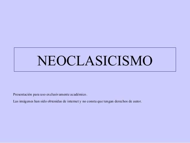 NEOCLASICISMO Presentación para uso exclusivamente académico. Las imágenes han sido obtenidas de internet y no consta que ...