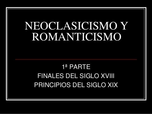 NEOCLASICISMO Y ROMANTICISMO 1ª PARTE FINALES DEL SIGLO XVIII PRINCIPIOS DEL SIGLO XIX
