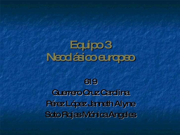 Equipo 3 Neoclásico europeo 619 Guerrero Cruz Carolina Pérez López Janneth Alyne Soto Rojas Mónica Angeles
