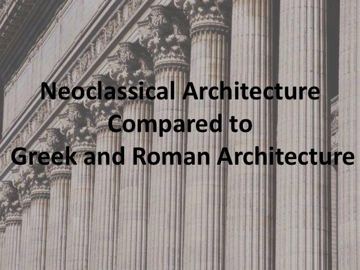 Neoclassical Architecture        Compared toGreek and Roman Architecture