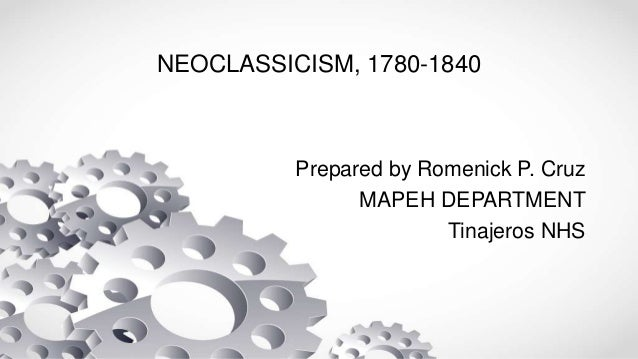 NEOCLASSICISM, 1780-1840 Prepared by Romenick P. Cruz MAPEH DEPARTMENT Tinajeros NHS