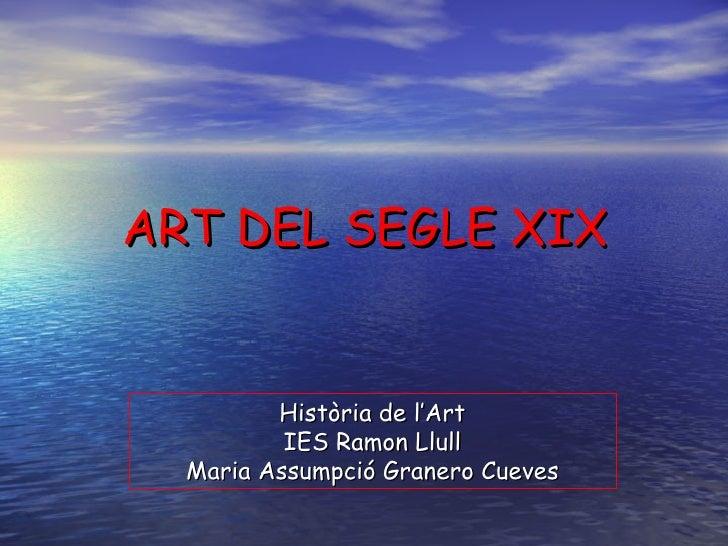 ART DEL SEGLE XIX Història de l'Art IES Ramon Llull Maria Assumpció Granero Cueves