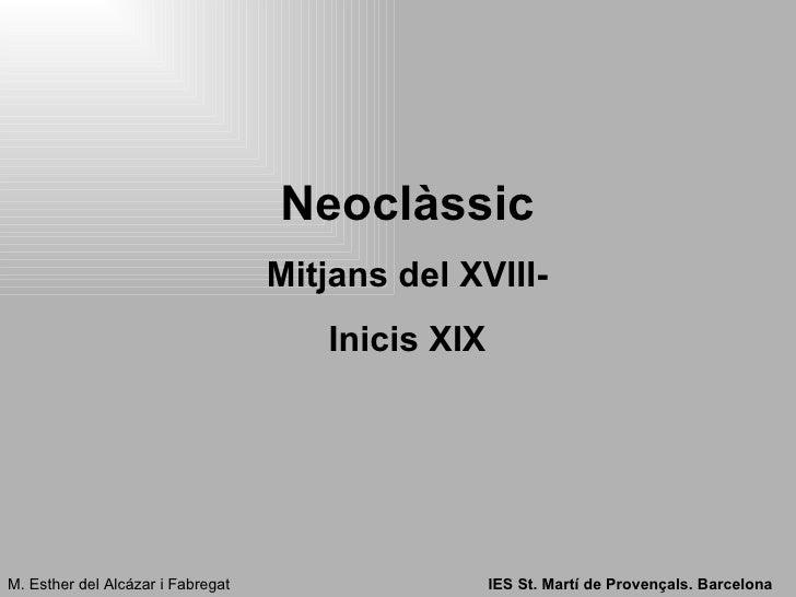 Neoclàssic Mitjans del XVIII- Inicis XIX M. Esther del Alcázar i Fabregat IES St. Martí de Provençals. Barcelona