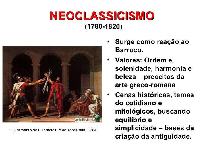 NEOCLASSICISMO  (1780-1820) <ul><li>Surge como reação ao Barroco. </li></ul><ul><li>Valores: Ordem e solenidade, harmonia ...