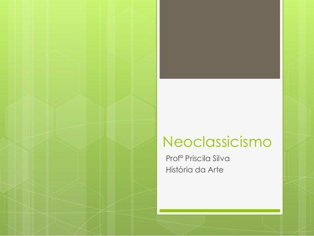 Neoclassicismo Profª Priscila Silva História da Arte