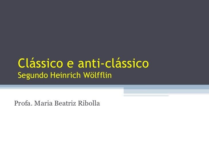 Clássico e anti-clássico Segundo Heinrich Wölfflin Profa. Maria Beatriz Ribolla