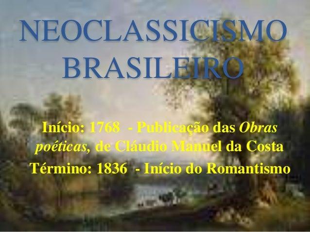 NEOCLASSICISMO BRASILEIRO Início: 1768 - Publicação das Obras poéticas, de Cláudio Manuel da Costa Término: 1836 - Início ...