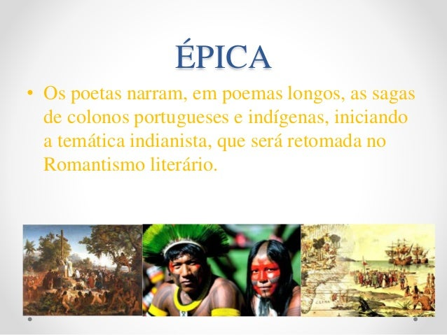 ÉPICA • Os poetas narram, em poemas longos, as sagas de colonos portugueses e indígenas, iniciando a temática indianista, ...