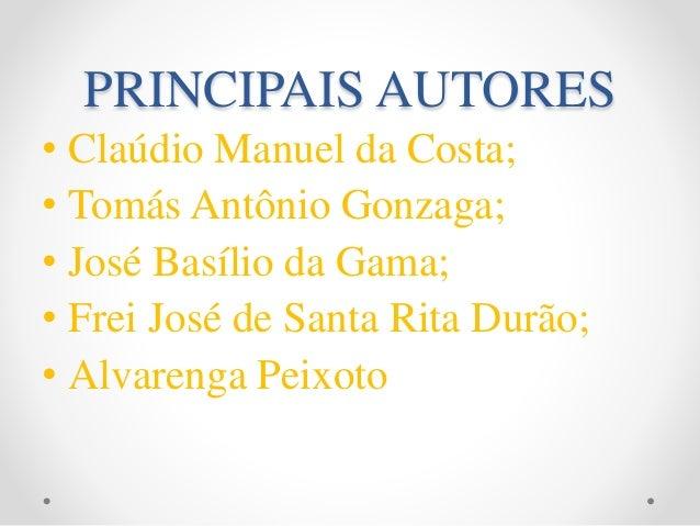 PRINCIPAIS AUTORES • Claúdio Manuel da Costa; • Tomás Antônio Gonzaga; • José Basílio da Gama; • Frei José de Santa Rita D...