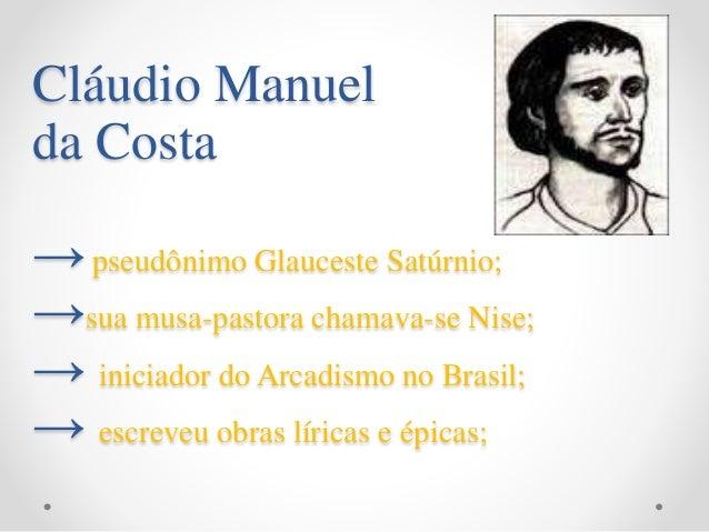 Cláudio Manuel da Costa →pseudônimo Glauceste Satúrnio; →sua musa-pastora chamava-se Nise; → iniciador do Arcadismo no Bra...