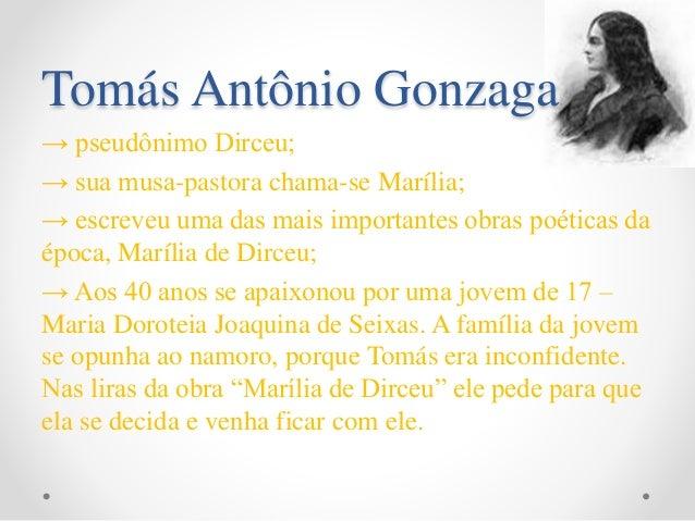Tomás Antônio Gonzaga → pseudônimo Dirceu; → sua musa-pastora chama-se Marília; → escreveu uma das mais importantes obras ...
