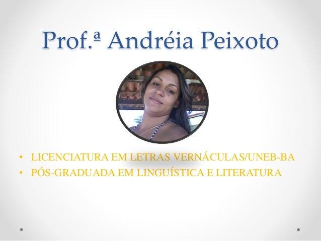 Prof.ª Andréia Peixoto • LICENCIATURA EM LETRAS VERNÁCULAS/UNEB-BA • PÓS-GRADUADA EM LINGUÍSTICA E LITERATURA