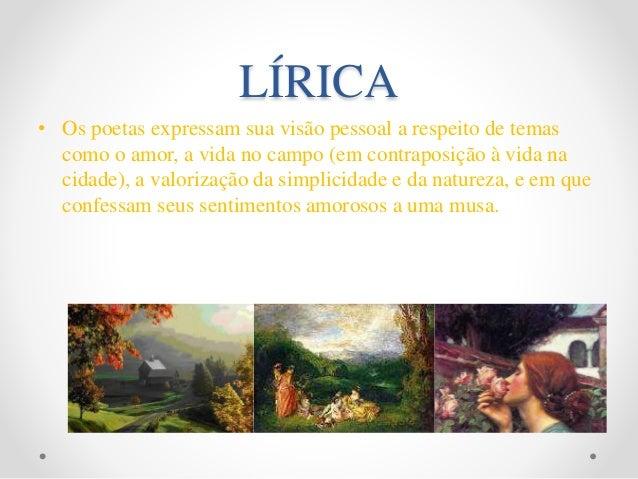 LÍRICA • Os poetas expressam sua visão pessoal a respeito de temas como o amor, a vida no campo (em contraposição à vida n...