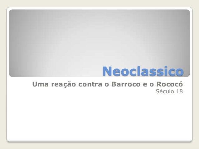 Neoclassico Uma reação contra o Barroco e o Rococó Século 18