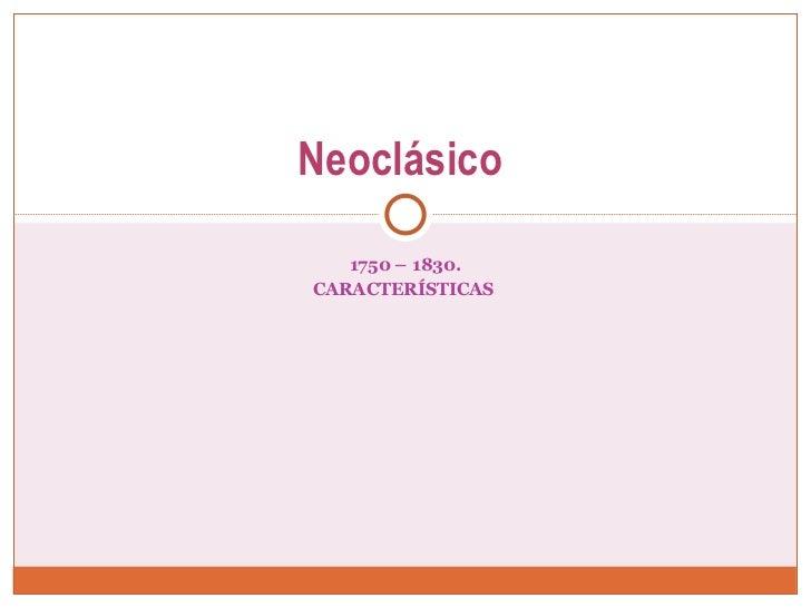 1750 – 1830. CARACTERÍSTICAS  Neoclásico