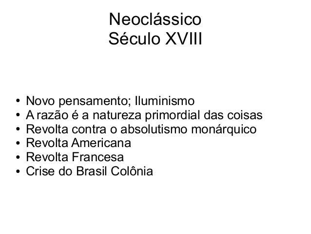 Neoclássico Século XVIII ● Novo pensamento; Iluminismo ● A razão é a natureza primordial das coisas ● Revolta contra o abs...