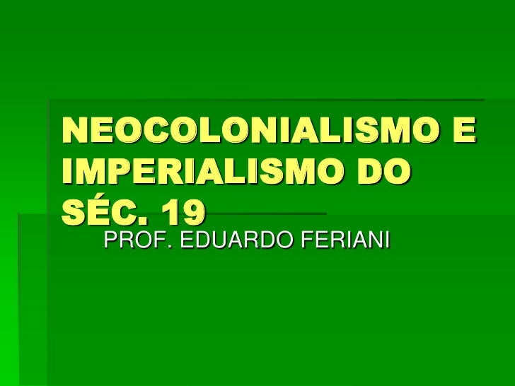 NEOCOLONIALISMO EIMPERIALISMO DOSÉC. 19 PROF. EDUARDO FERIANI