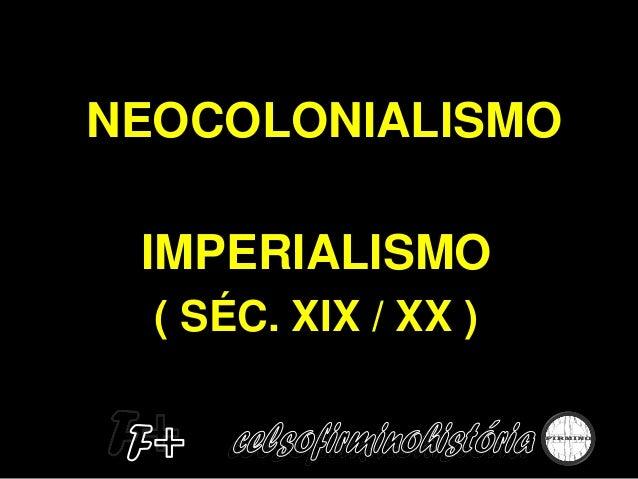 NEOCOLONIALISMO IMPERIALISMO ( SÉC. XIX / XX )