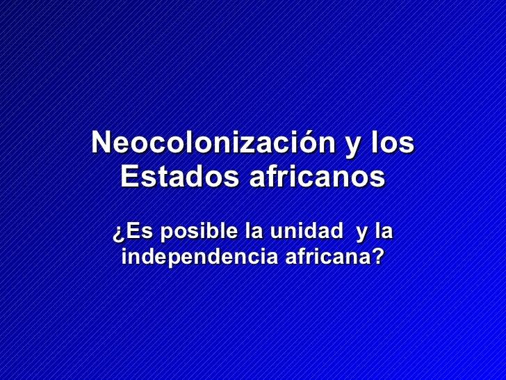 Neocolonización y los Estados africanos ¿Es posible la unidad  y la independencia africana?