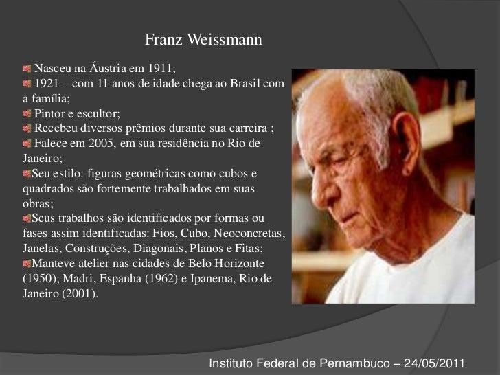 Franz Weissmann<br /> Nasceu na Áustria em 1911;<br /> 1921 – com 11 anos de idade chega ao Brasil com a família;<br /> Pi...