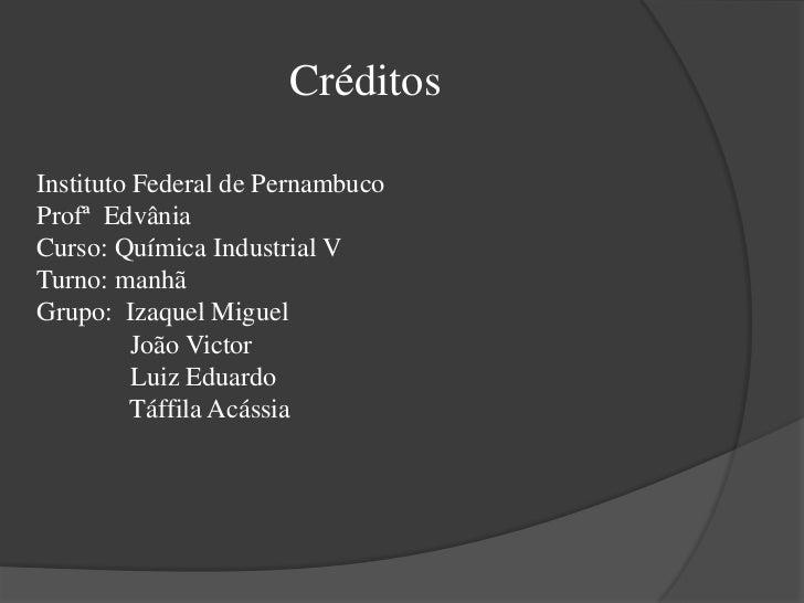 Créditos<br />Instituto Federal de Pernambuco<br />Profª  Edvânia <br />Curso: Química Industrial V<br />Turno: manhã<br /...