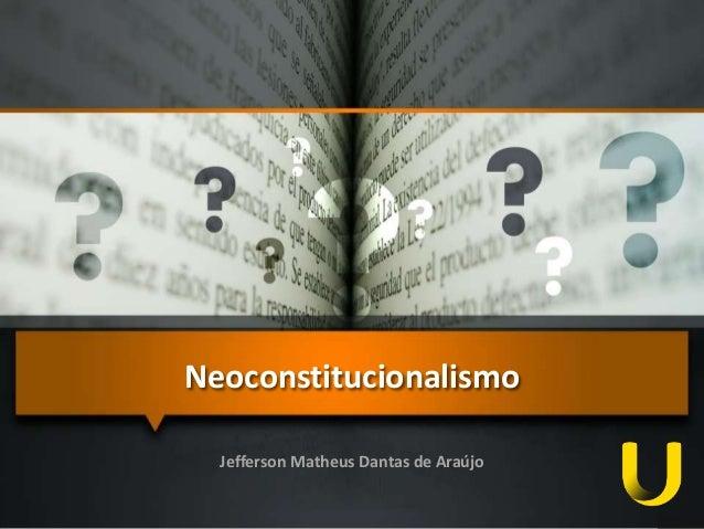 Neoconstitucionalismo  Jefferson Matheus Dantas de Araújo