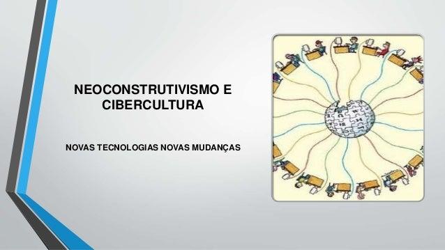 NEOCONSTRUTIVISMO E CIBERCULTURA NOVAS TECNOLOGIAS NOVAS MUDANÇAS