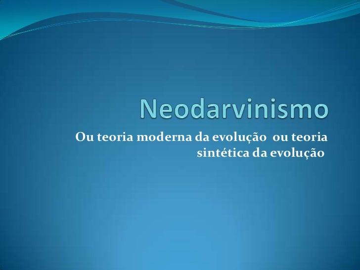 Ou teoria moderna da evolução ou teoria                  sintética da evolução