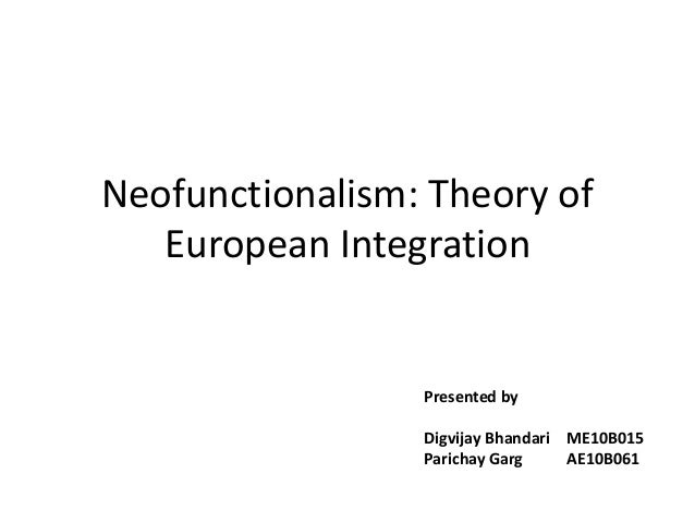 Neofunctionalism: Theory of European Integration Presented by Digvijay Bhandari ME10B015 Parichay Garg AE10B061