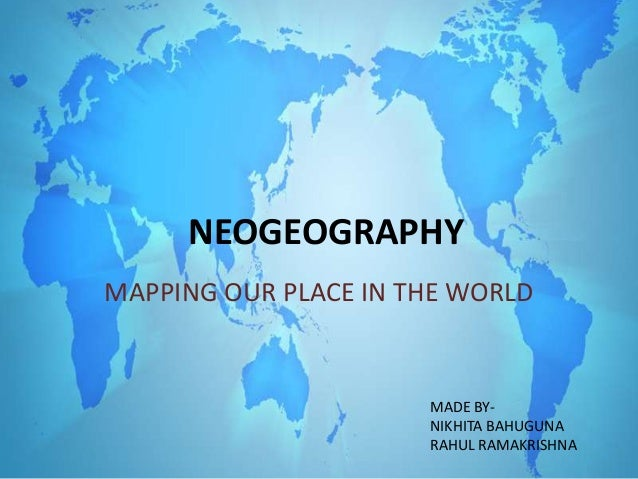 NEOGEOGRAPHY MAPPING OUR PLACE IN THE WORLD MADE BY- NIKHITA BAHUGUNA RAHUL RAMAKRISHNA