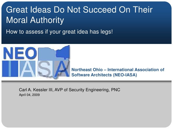 Great Ideas Do Not Succeed On Their Moral Authority<br />How to assess if your great idea has legs!<br />Carl A. Kessler I...