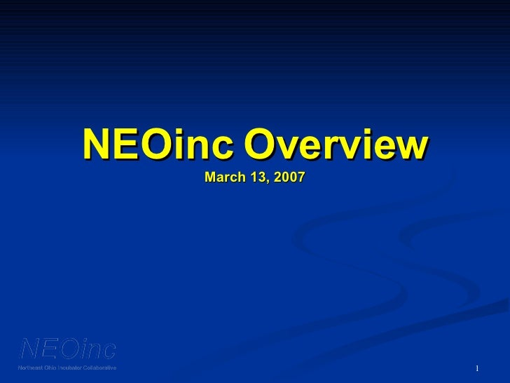 NEOinc Overview March 13, 2007 NEOinc Northeast Ohio Incubator Collaborative