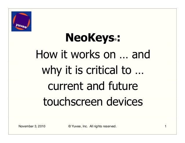 NeoKeys®: How it works on … and why it is critical to … current and future t h d itouchscreen devices November 3, 2010 © Y...