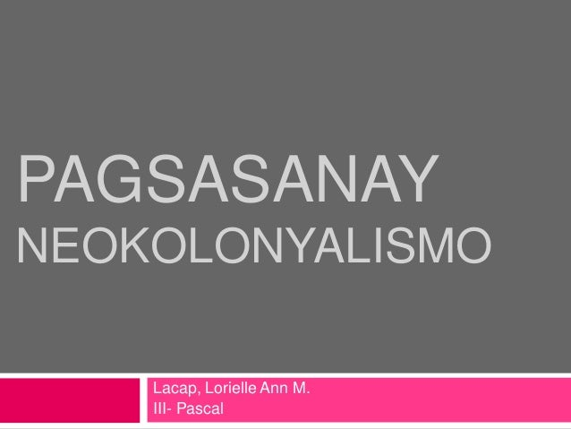 PAGSASANAY NEOKOLONYALISMO Lacap, Lorielle Ann M. III- Pascal