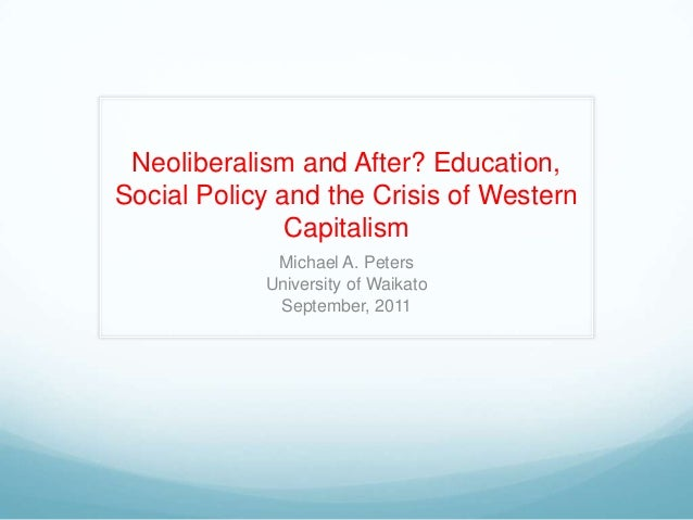 Neoliberalism and After? Education, Social Policy and the Crisis of Western Capitalism Michael A. Peters University of Wai...