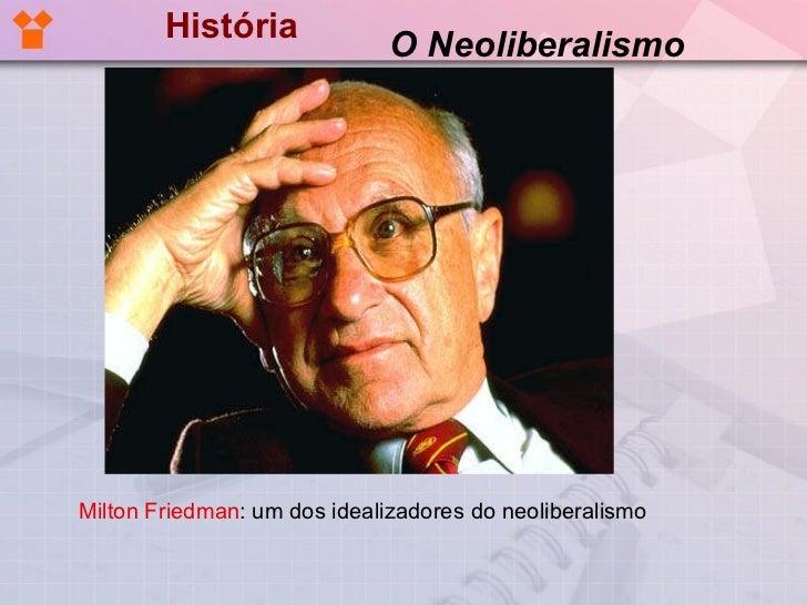 História <ul><li> Milton Friedman : um dos idealizadores do neoliberalismo  </li></ul>O Neoliberalismo