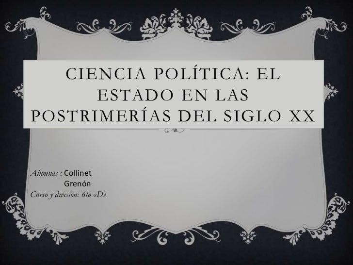 CIENCIA POLÍTICA: EL      ESTADO EN LASPOSTRIMERÍAS DEL SIGLO XXAlumnas : Collinet           GrenónCurso y división: 6to «D»