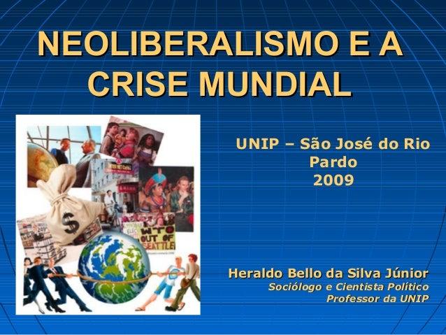 NEOLIBERALISMO E ANEOLIBERALISMO E A CRISE MUNDIALCRISE MUNDIAL Heraldo Bello da Silva JúniorHeraldo Bello da Silva Júnior...