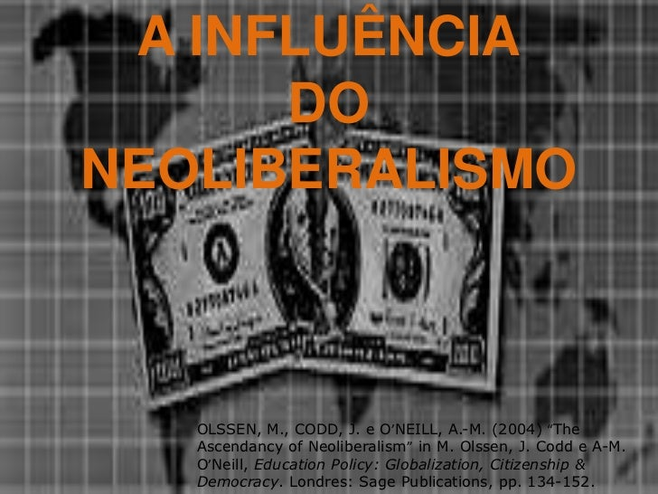 "A INFLUÊNCIA <br /> DO<br />NEOLIBERALISMO<br />OLSSEN, M., CODD, J. e O'NEILL, A.-M. (2004) ""The Ascendancy of Neoliberal..."