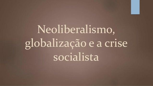 Neoliberalismo,  globalização e a crise  socialista