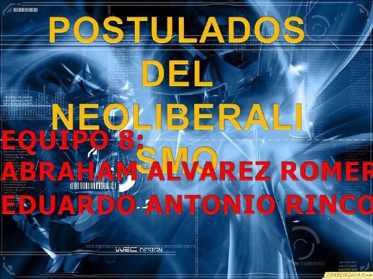 POSTULADOS DEL<br />NEOLIBERALISMO<br />EQUIPO 8:<br />ABRAHAM ALVAREZ ROMERO #3<br />EDUARDO ANTONIO RINCON JESUS #27<br />