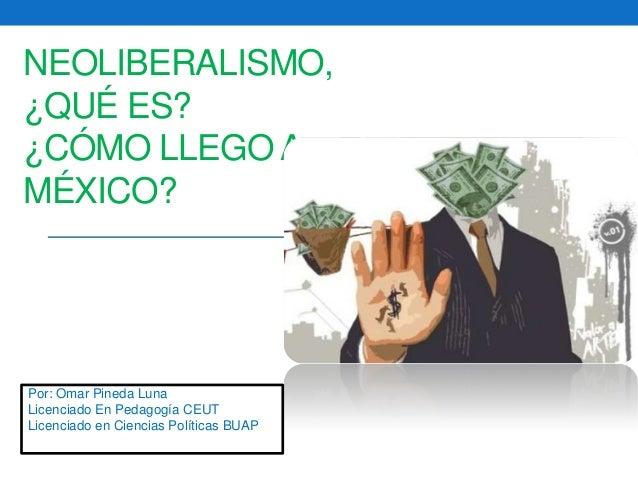 NEOLIBERALISMO, ¿QUÉ ES? ¿CÓMO LLEGO A MÉXICO? Por: Omar Pineda Luna Licenciado En Pedagogía CEUT Licenciado en Ciencias P...