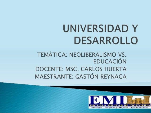 TEMÁTICA: NEOLIBERALISMO VS. EDUCACIÓN DOCENTE: MSC. CARLOS HUERTA MAESTRANTE: GASTÓN REYNAGA