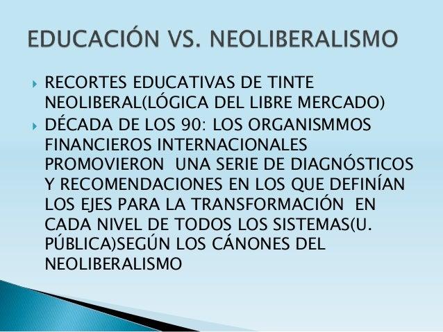  RECORTES EDUCATIVAS DE TINTE NEOLIBERAL(LÓGICA DEL LIBRE MERCADO)  DÉCADA DE LOS 90: LOS ORGANISMMOS FINANCIEROS INTERN...