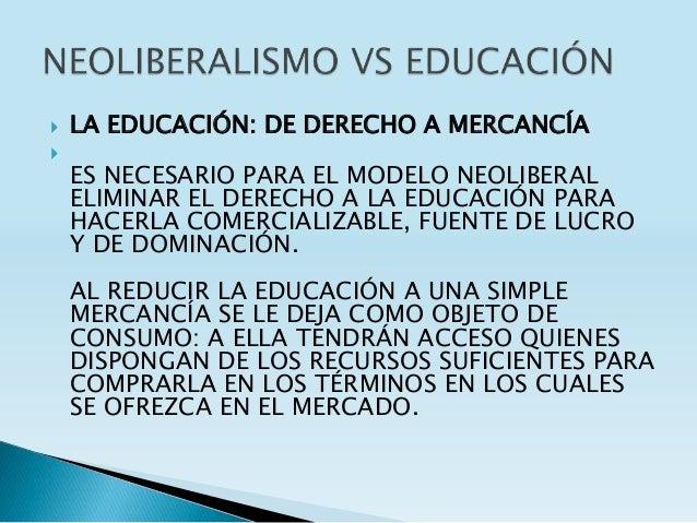  LA EDUCACIÓN: DE DERECHO A MERCANCÍA  ES NECESARIO PARA EL MODELO NEOLIBERAL ELIMINAR EL DERECHO A LA EDUCACIÓN PARA HA...