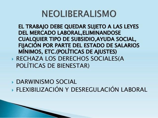  RECHAZA LOS DERECHOS SOCIALES(A POLÍTICAS DE BIENESTAR)  DARWINISMO SOCIAL  FLEXIBILIZACIÓN Y DESREGULACIÓN LABORAL EL...