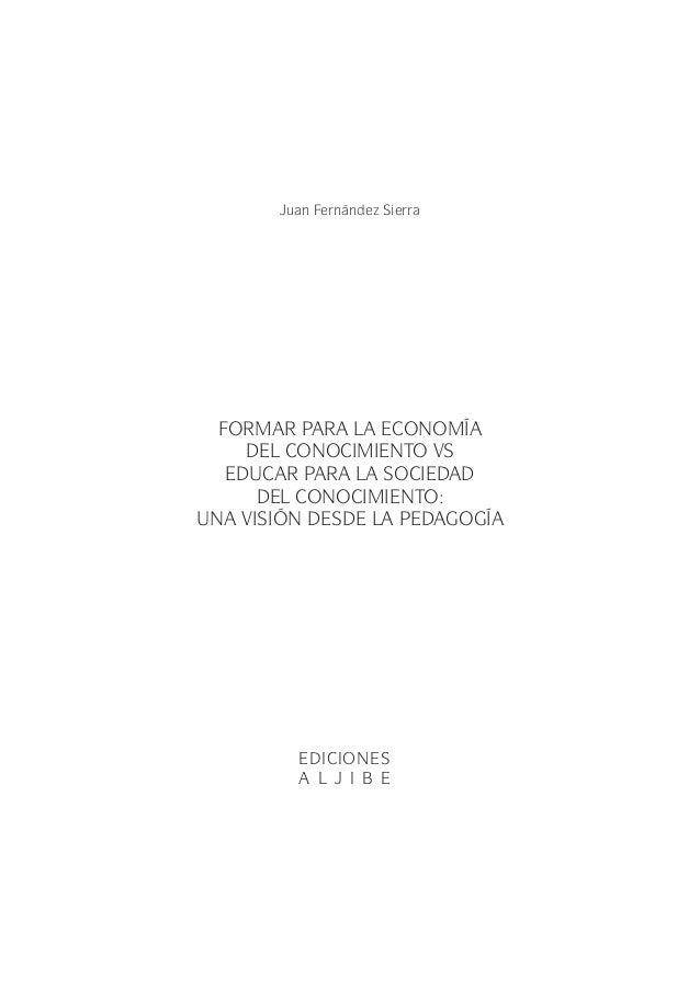 Juan Fernández Sierra FORMAR PARA LA ECONOMÍA DEL CONOCIMIENTO VS EDUCAR PARA LA SOCIEDAD DEL CONOCIMIENTO: UNA VISIÓN DES...