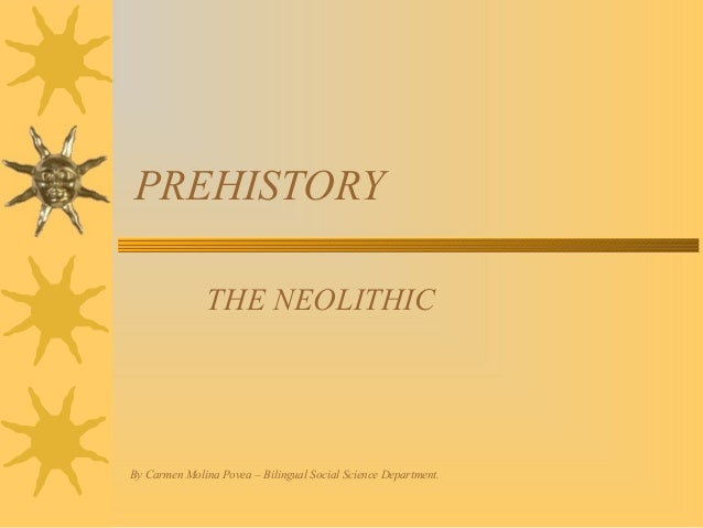 PREHISTORY THE NEOLITHIC  By Carmen Molina Povea – Bilingual Social Science Department.